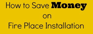 How to Save Money on Fire Place Installation