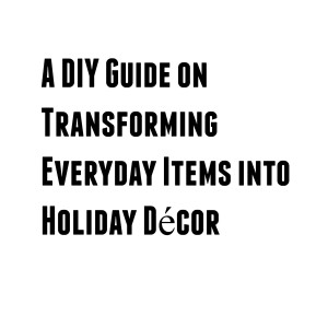 A DIY Guide on Transforming Everyday Items into Holiday Décor