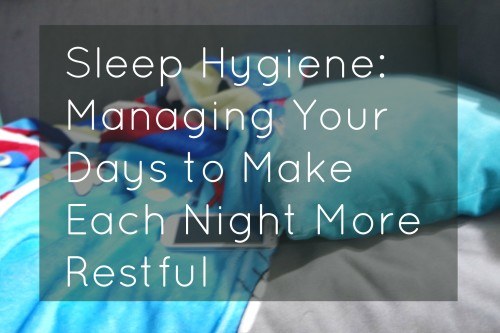 Sleep Hygiene: Managing Your Days to Make Each Night More Restful