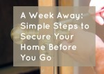 A Week Away: Simple Steps to Secure Your Home Before You Go